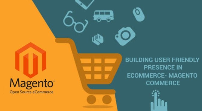 Building user friendly presence in ecommerce- Magento commerce